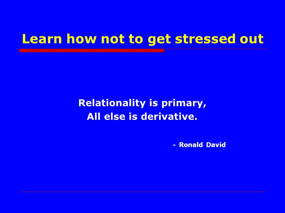 Relationality is primary, All else is derivative. - Ronald David Learn how not to get stressed out