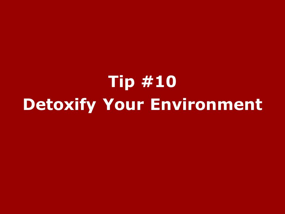 Tip #10 Detoxify Your Environment
