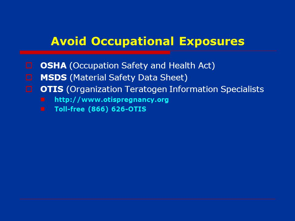 Avoid Occupational Exposures OSHA (Occupation Safety and Health Act) MSDS (Material Safety Data Sheet) OTIS (Organization Teratogen Information Specialists   Toll-free (866) 626-OTIS