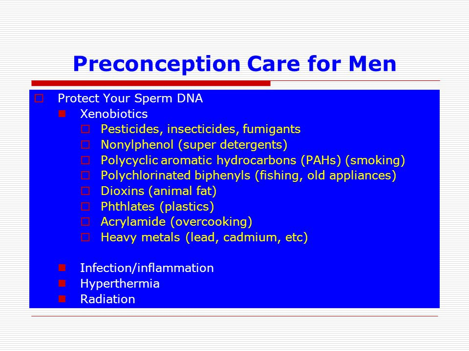 Preconception Care for Men Protect Your Sperm DNA Xenobiotics Pesticides, insecticides, fumigants Nonylphenol (super detergents) Polycyclic aromatic hydrocarbons (PAHs) (smoking) Polychlorinated biphenyls (fishing, old appliances) Dioxins (animal fat) Phthlates (plastics) Acrylamide (overcooking) Heavy metals (lead, cadmium, etc) Infection/inflammation Hyperthermia Radiation
