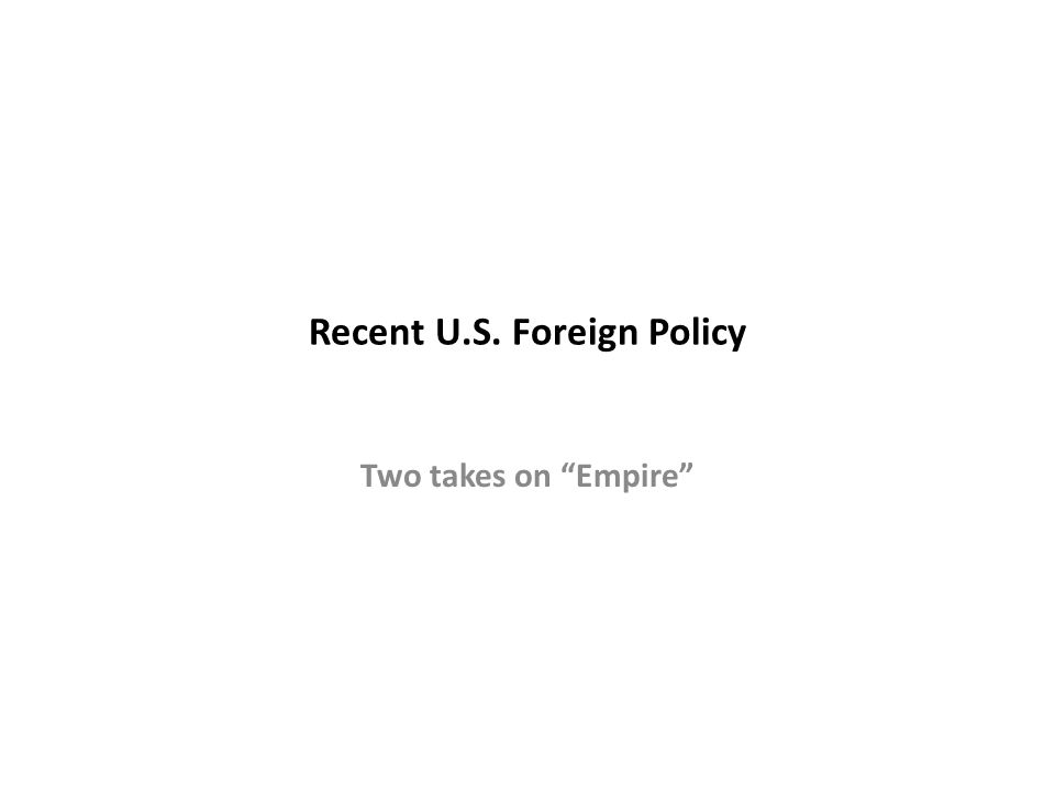 Recent U.S. Foreign Policy Two takes on Empire