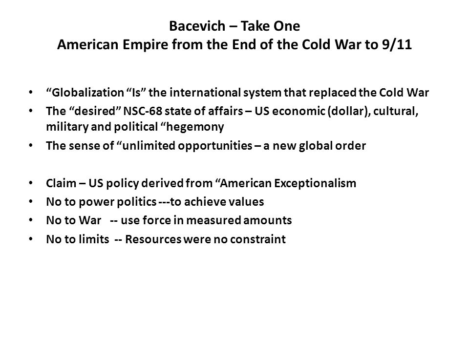 Bacevich – Take One American Empire from the End of the Cold War to 9/11 Globalization Is the international system that replaced the Cold War The desired NSC-68 state of affairs – US economic (dollar), cultural, military and political hegemony The sense of unlimited opportunities – a new global order Claim – US policy derived from American Exceptionalism No to power politics ---to achieve values No to War -- use force in measured amounts No to limits -- Resources were no constraint