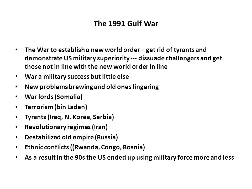 The 1991 Gulf War The War to establish a new world order – get rid of tyrants and demonstrate US military superiority --- dissuade challengers and get those not in line with the new world order in line War a military success but little else New problems brewing and old ones lingering War lords (Somalia) Terrorism (bin Laden) Tyrants (Iraq, N.