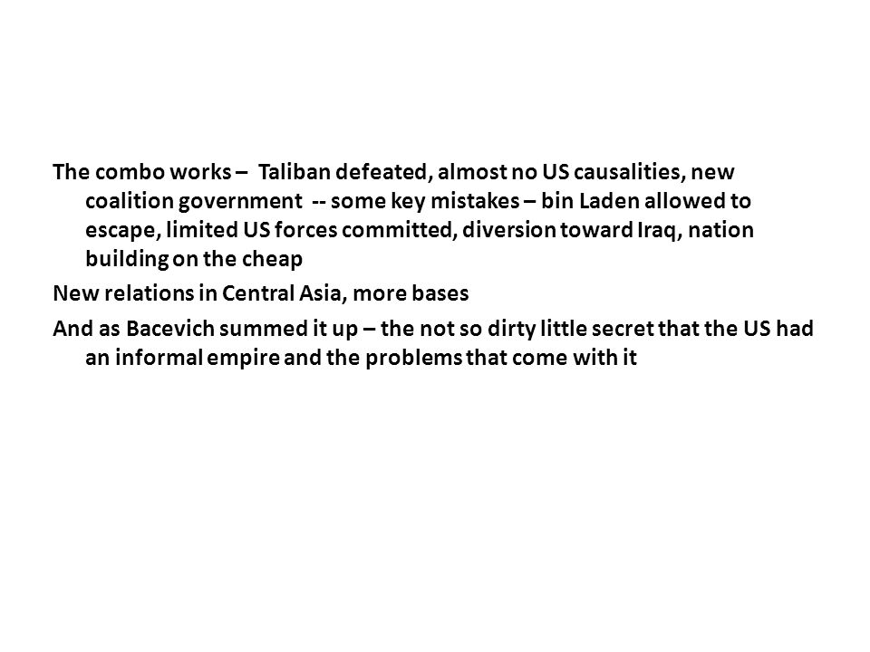 The combo works – Taliban defeated, almost no US causalities, new coalition government -- some key mistakes – bin Laden allowed to escape, limited US forces committed, diversion toward Iraq, nation building on the cheap New relations in Central Asia, more bases And as Bacevich summed it up – the not so dirty little secret that the US had an informal empire and the problems that come with it