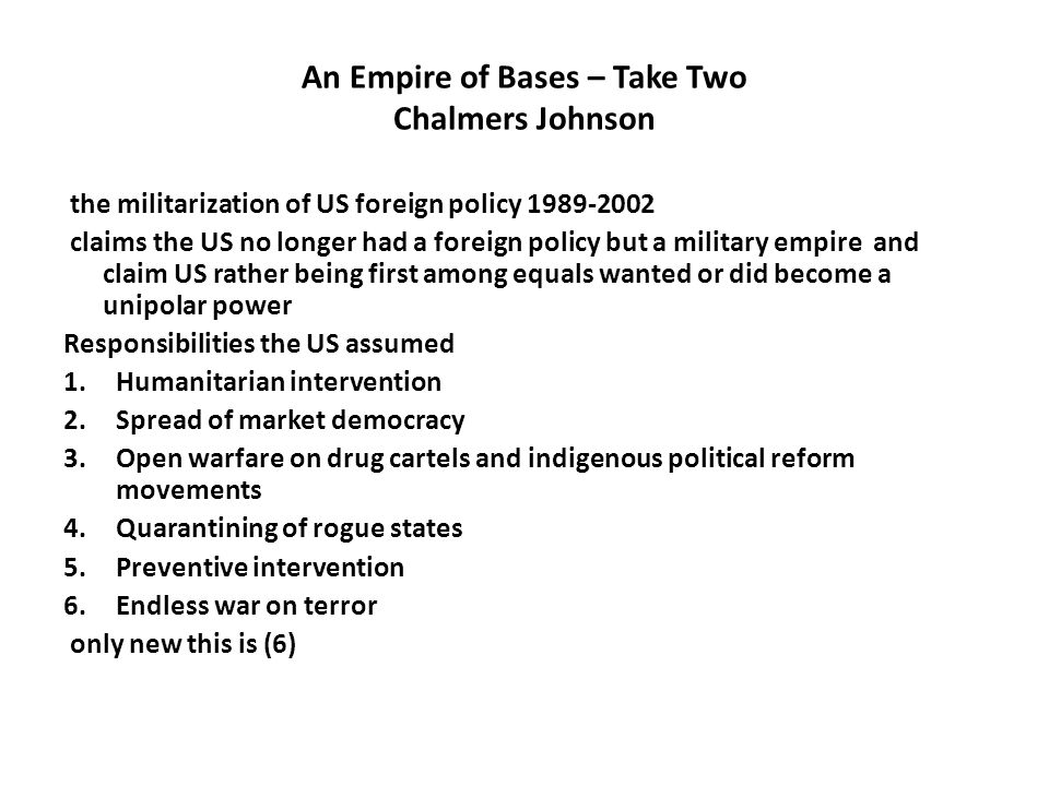 An Empire of Bases – Take Two Chalmers Johnson the militarization of US foreign policy 1989-2002 claims the US no longer had a foreign policy but a military empire and claim US rather being first among equals wanted or did become a unipolar power Responsibilities the US assumed 1.Humanitarian intervention 2.Spread of market democracy 3.Open warfare on drug cartels and indigenous political reform movements 4.Quarantining of rogue states 5.Preventive intervention 6.Endless war on terror only new this is (6)