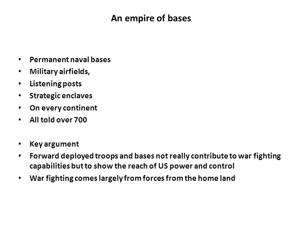 An empire of bases Permanent naval bases Military airfields, Listening posts Strategic enclaves On every continent All told over 700 Key argument Forward deployed troops and bases not really contribute to war fighting capabilities but to show the reach of US power and control War fighting comes largely from forces from the home land