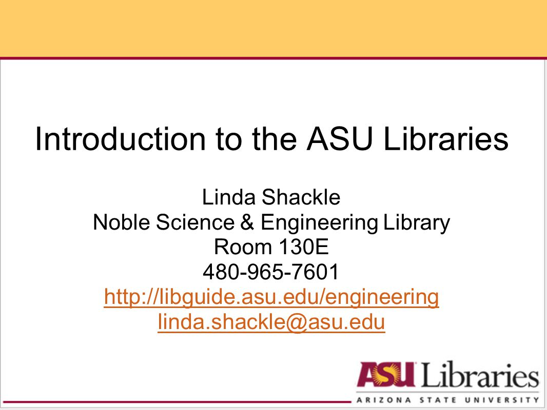 Introduction to the ASU Libraries Linda Shackle Noble Science & Engineering Library Room 130E 480-965-7601 http://libguide.asu.edu/engineering linda.shackle@asu.edu http://libguide.asu.edu/engineering linda.shackle@asu.edu