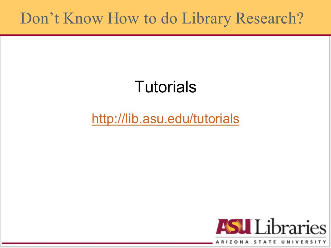 Tutorials http://lib.asu.edu/tutorials Dont Know How to do Library Research?
