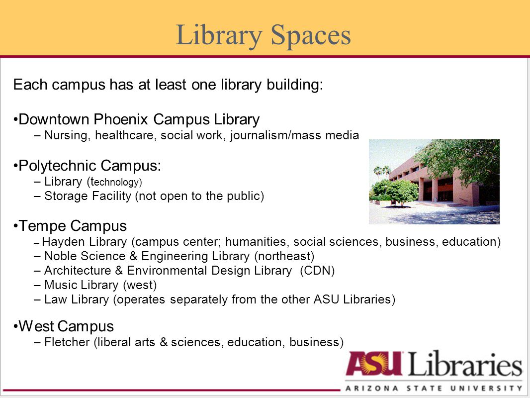 Each campus has at least one library building: Downtown Phoenix Campus Library – Nursing, healthcare, social work, journalism/mass media Polytechnic Campus: – Library (t echnology) – Storage Facility (not open to the public) Tempe Campus – Hayden Library (campus center; humanities, social sciences, business, education) – Noble Science & Engineering Library (northeast) – Architecture & Environmental Design Library (CDN) – Music Library (west) – Law Library (operates separately from the other ASU Libraries) West Campus – Fletcher (liberal arts & sciences, education, business) Library Spaces