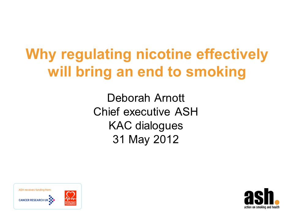 Why regulating nicotine effectively will bring an end to smoking Deborah Arnott Chief executive ASH KAC dialogues 31 May 2012