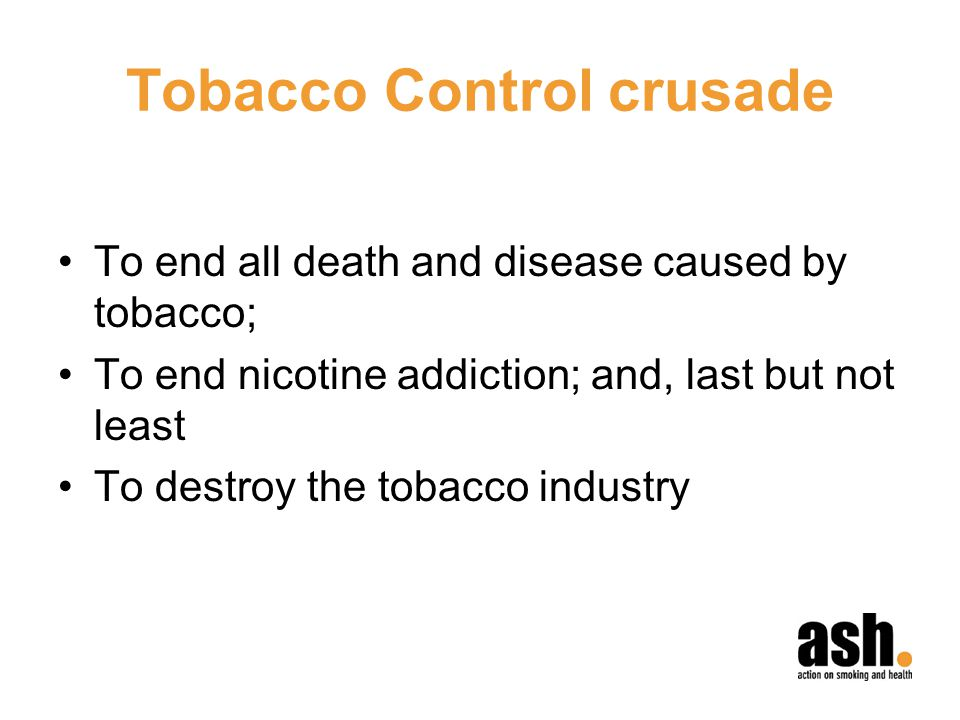 Tobacco Control crusade To end all death and disease caused by tobacco; To end nicotine addiction; and, last but not least To destroy the tobacco industry