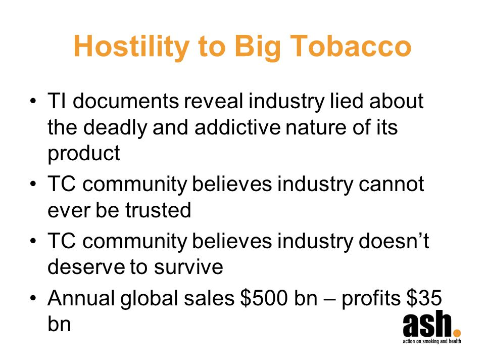 Hostility to Big Tobacco TI documents reveal industry lied about the deadly and addictive nature of its product TC community believes industry cannot ever be trusted TC community believes industry doesnt deserve to survive Annual global sales $500 bn – profits $35 bn