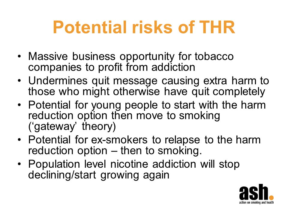 Potential risks of THR Massive business opportunity for tobacco companies to profit from addiction Undermines quit message causing extra harm to those who might otherwise have quit completely Potential for young people to start with the harm reduction option then move to smoking (gateway theory) Potential for ex-smokers to relapse to the harm reduction option – then to smoking.