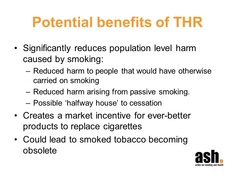 Potential benefits of THR Significantly reduces population level harm caused by smoking: –Reduced harm to people that would have otherwise carried on smoking –Reduced harm arising from passive smoking.