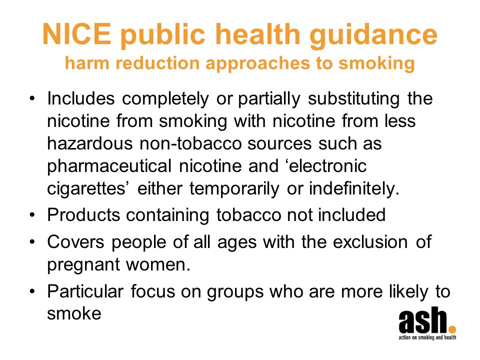 NICE public health guidance harm reduction approaches to smoking Includes completely or partially substituting the nicotine from smoking with nicotine from less hazardous non-tobacco sources such as pharmaceutical nicotine and electronic cigarettes either temporarily or indefinitely.