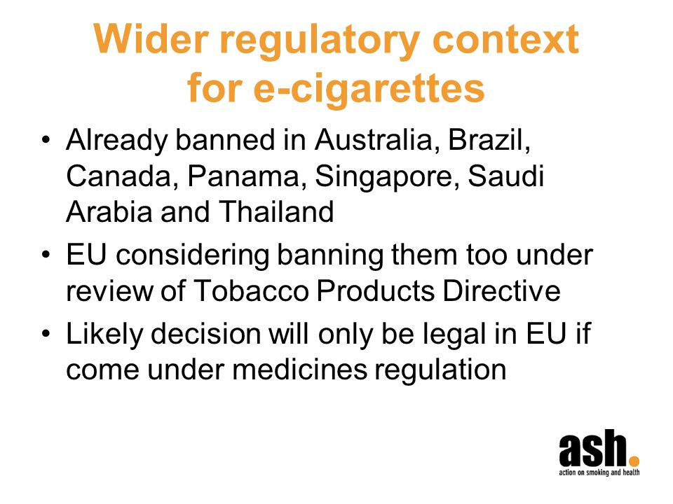 Wider regulatory context for e-cigarettes Already banned in Australia, Brazil, Canada, Panama, Singapore, Saudi Arabia and Thailand EU considering banning them too under review of Tobacco Products Directive Likely decision will only be legal in EU if come under medicines regulation