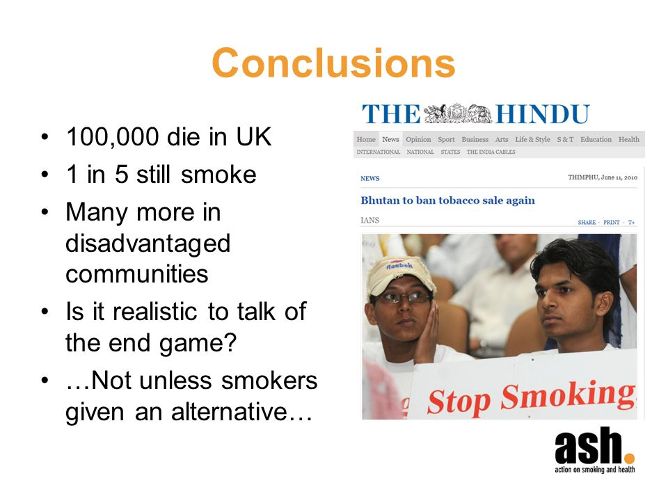 Conclusions 100,000 die in UK 1 in 5 still smoke Many more in disadvantaged communities Is it realistic to talk of the end game.