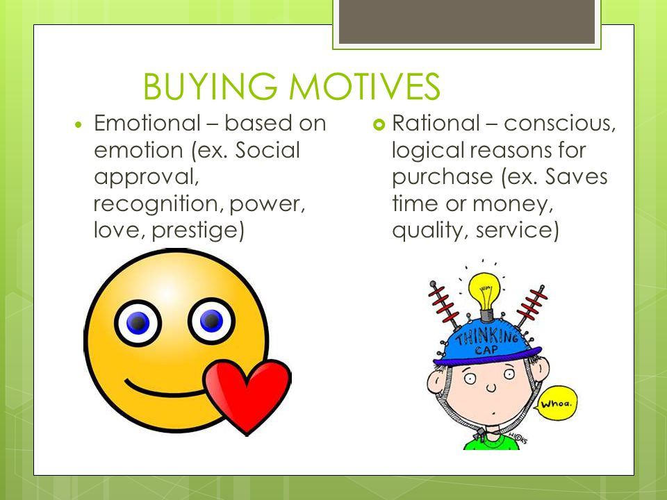 BUYING MOTIVES Emotional – based on emotion (ex. Social approval, recognition, power, love, prestige) Rational – conscious, logical reasons for purcha