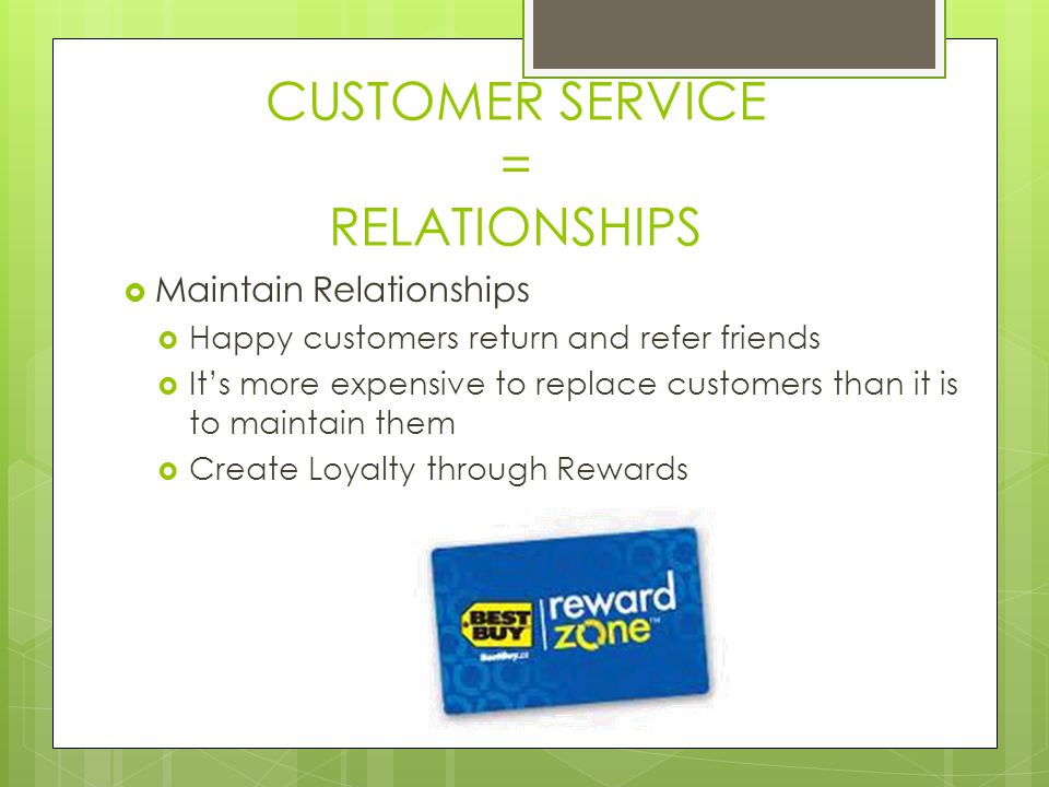 CUSTOMER SERVICE = RELATIONSHIPS Maintain Relationships Happy customers return and refer friends Its more expensive to replace customers than it is to