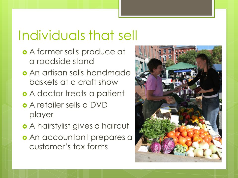 Individuals that sell A farmer sells produce at a roadside stand An artisan sells handmade baskets at a craft show A doctor treats a patient A retaile