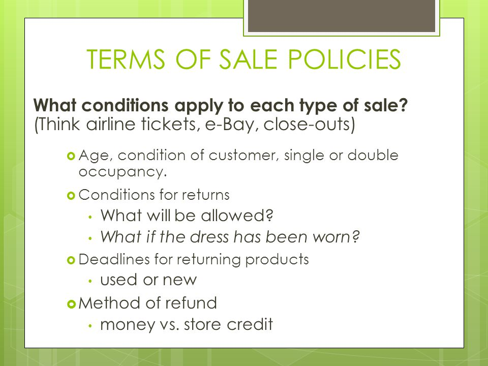 TERMS OF SALE POLICIES What conditions apply to each type of sale? (Think airline tickets, e-Bay, close-outs) Age, condition of customer, single or do
