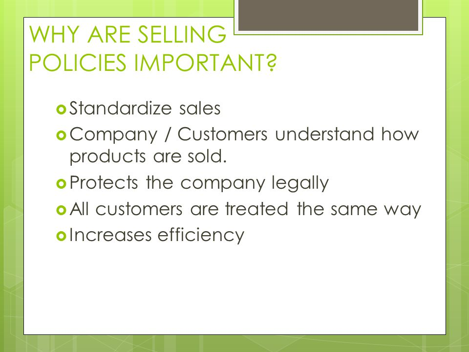 WHY ARE SELLING POLICIES IMPORTANT? Standardize sales Company / Customers understand how products are sold. Protects the company legally All customers