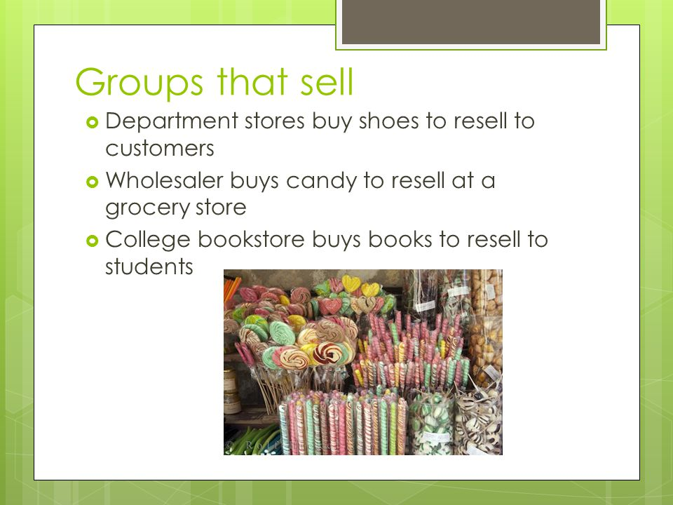 Groups that sell Department stores buy shoes to resell to customers Wholesaler buys candy to resell at a grocery store College bookstore buys books to