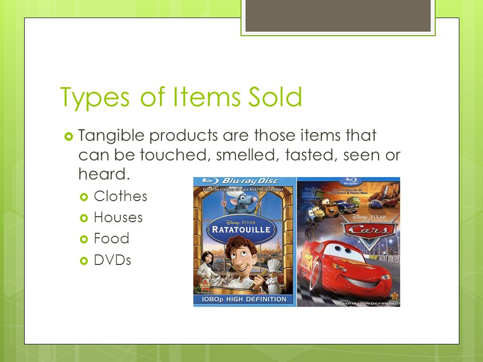 Types of Items Sold Tangible products are those items that can be touched, smelled, tasted, seen or heard. Clothes Houses Food DVDs