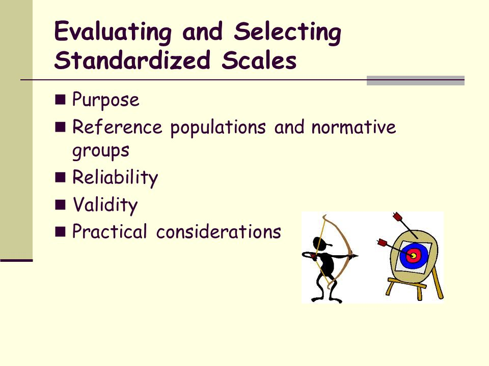 Cautions in the Use of Standardized Scales May not measure concept suggested by scale name Different measures of the same concept may not be equivalent Sometimes limited information about reliability and validity Concepts as measured may not be completely relevant to individual clients