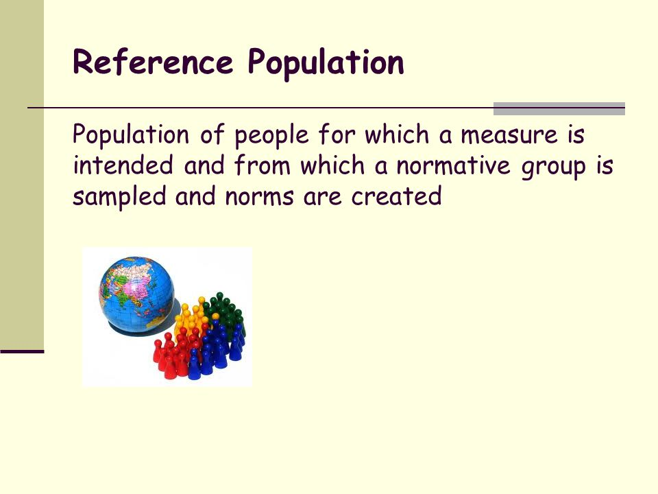 Normative Group Representative sample of a reference population, used to estimate norms for that population and, more generally, used to develop and test standardized measures Also known as a standardization group or standardization sample Population Sample