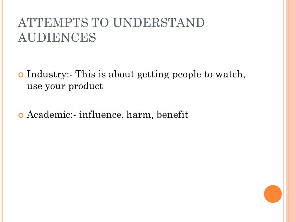 ATTEMPTS TO UNDERSTAND AUDIENCES Industry:- This is about getting people to watch, use your product Academic:- influence, harm, benefit