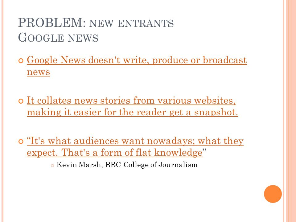 PROBLEM: NEW ENTRANTS G OOGLE NEWS Google News doesn t write, produce or broadcast news Google News doesn t write, produce or broadcast news It collates news stories from various websites, making it easier for the reader get a snapshot.