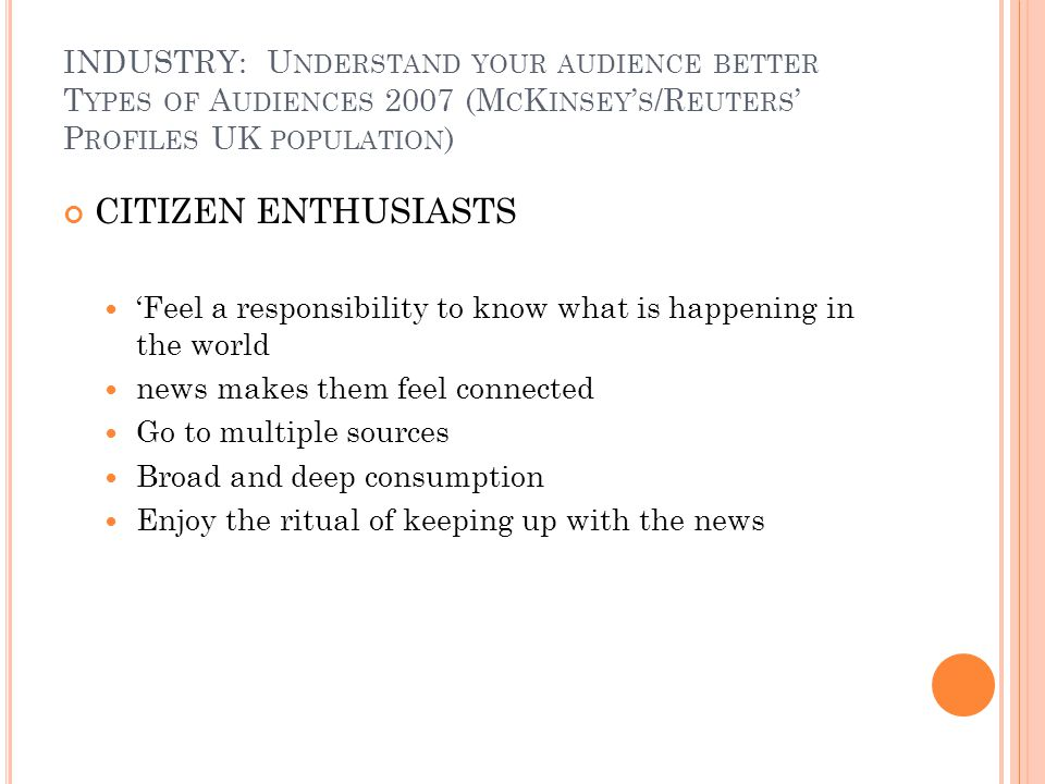 INDUSTRY: U NDERSTAND YOUR AUDIENCE BETTER T YPES OF A UDIENCES 2007 (M C K INSEY S /R EUTERS P ROFILES UK POPULATION ) CITIZEN ENTHUSIASTS Feel a responsibility to know what is happening in the world news makes them feel connected Go to multiple sources Broad and deep consumption Enjoy the ritual of keeping up with the news
