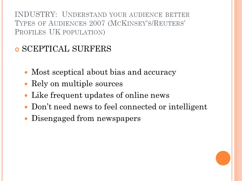 INDUSTRY: U NDERSTAND YOUR AUDIENCE BETTER T YPES OF A UDIENCES 2007 (M C K INSEY S /R EUTERS P ROFILES UK POPULATION ) SCEPTICAL SURFERS Most sceptical about bias and accuracy Rely on multiple sources Like frequent updates of online news Dont need news to feel connected or intelligent Disengaged from newspapers