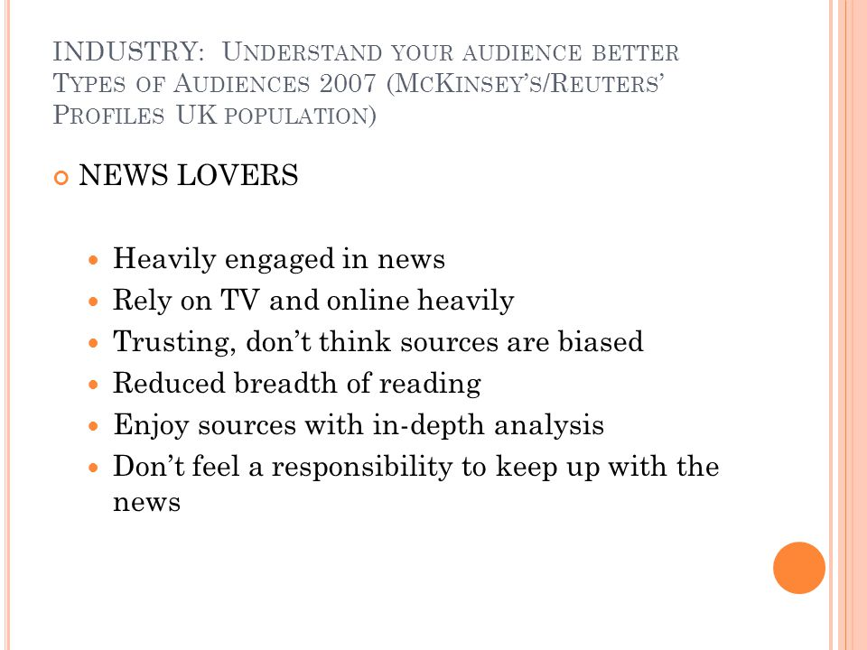INDUSTRY: U NDERSTAND YOUR AUDIENCE BETTER T YPES OF A UDIENCES 2007 (M C K INSEY S /R EUTERS P ROFILES UK POPULATION ) NEWS LOVERS Heavily engaged in news Rely on TV and online heavily Trusting, dont think sources are biased Reduced breadth of reading Enjoy sources with in-depth analysis Dont feel a responsibility to keep up with the news
