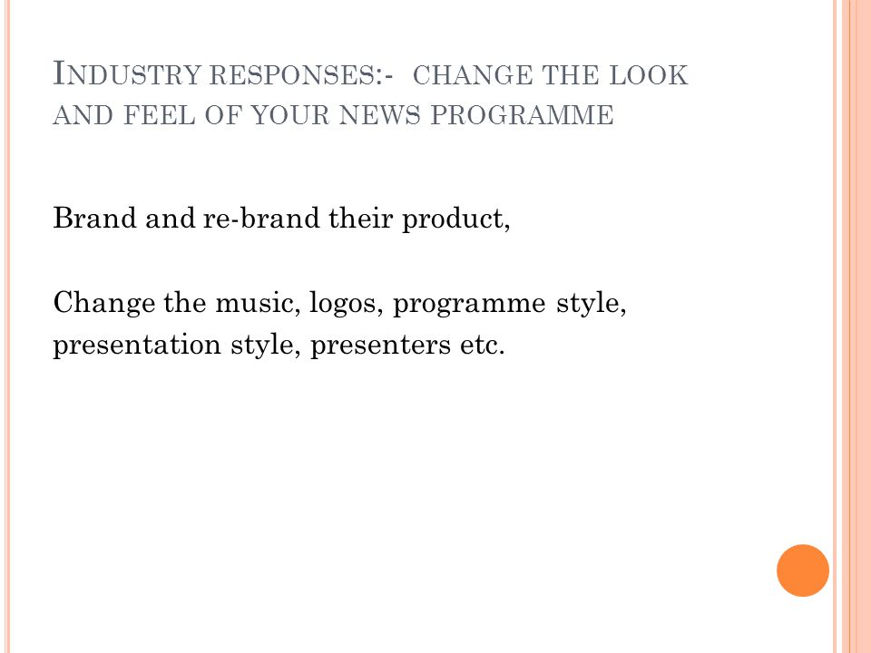 I NDUSTRY RESPONSES :- CHANGE THE LOOK AND FEEL OF YOUR NEWS PROGRAMME Brand and re-brand their product, Change the music, logos, programme style, presentation style, presenters etc.