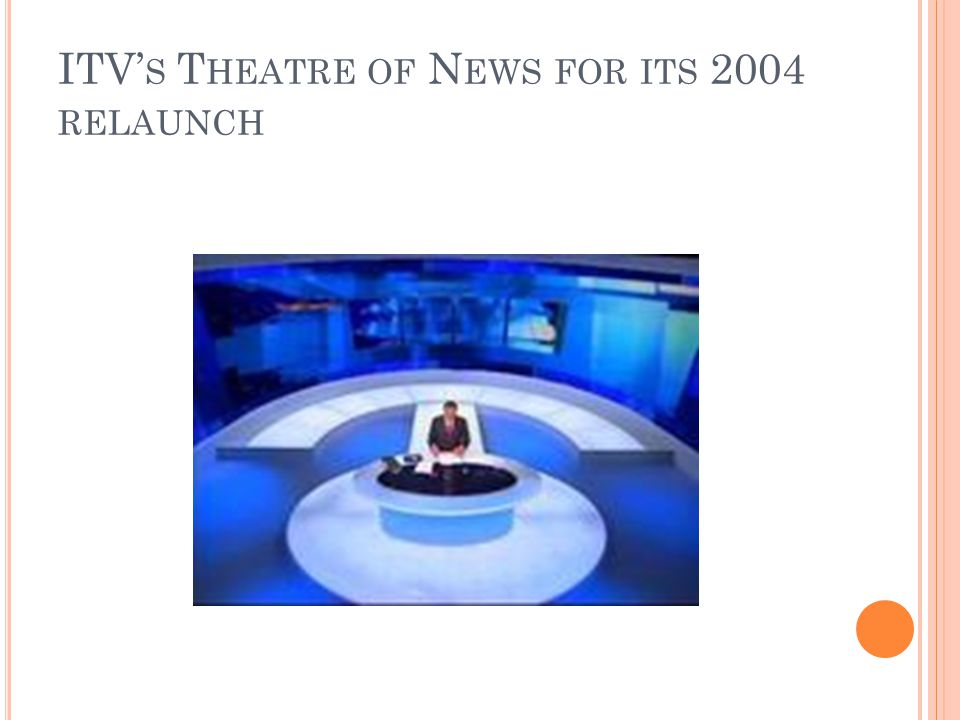 ITV S T HEATRE OF N EWS FOR ITS 2004 RELAUNCH