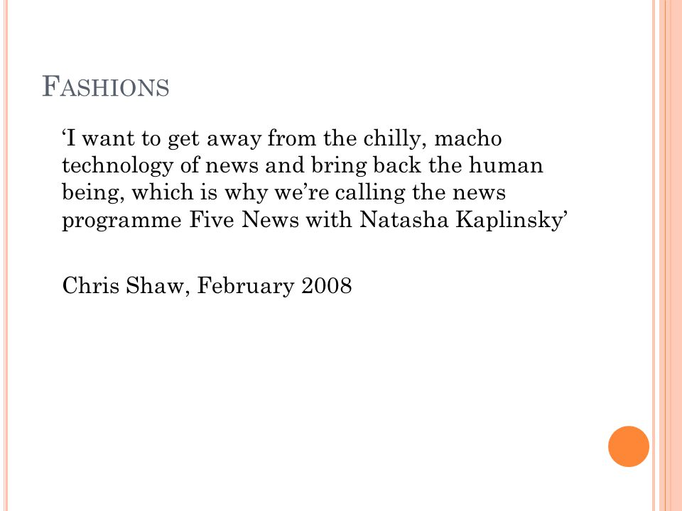F ASHIONS I want to get away from the chilly, macho technology of news and bring back the human being, which is why were calling the news programme Five News with Natasha Kaplinsky Chris Shaw, February 2008