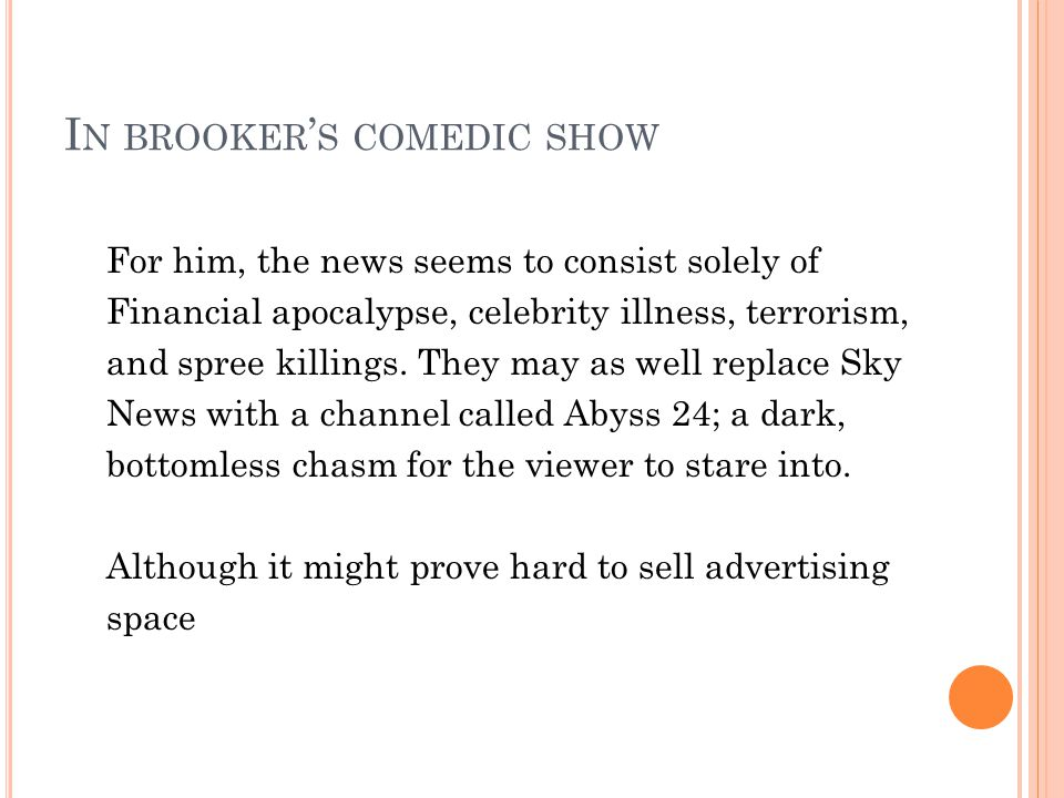 I N BROOKER S COMEDIC SHOW For him, the news seems to consist solely of Financial apocalypse, celebrity illness, terrorism, and spree killings.