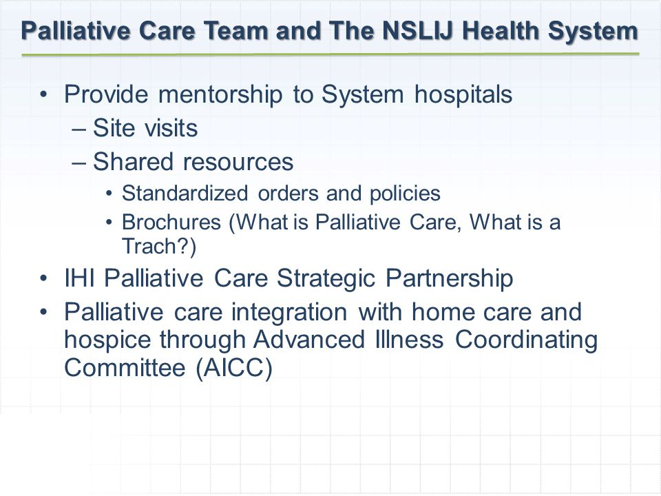 Provide mentorship to System hospitals –Site visits –Shared resources Standardized orders and policies Brochures (What is Palliative Care, What is a Trach ) IHI Palliative Care Strategic Partnership Palliative care integration with home care and hospice through Advanced Illness Coordinating Committee (AICC) Palliative Care Team and The NSLIJ Health System
