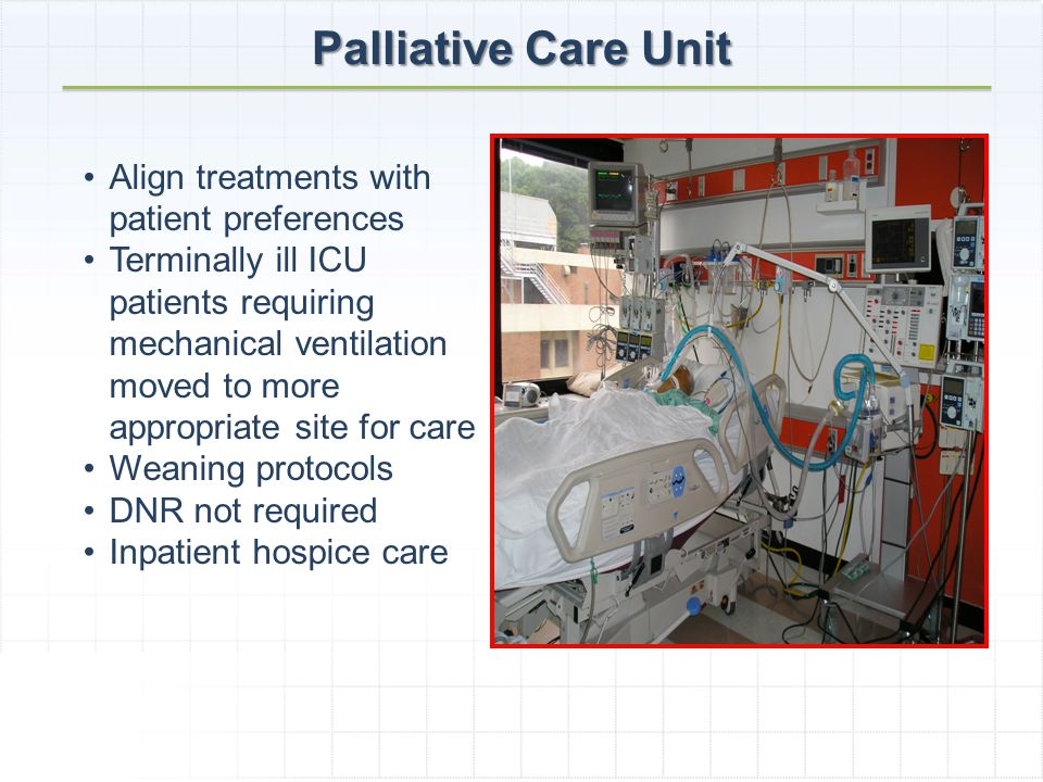Palliative Care Unit Align treatments with patient preferences Terminally ill ICU patients requiring mechanical ventilation moved to more appropriate site for care Weaning protocols DNR not required Inpatient hospice care