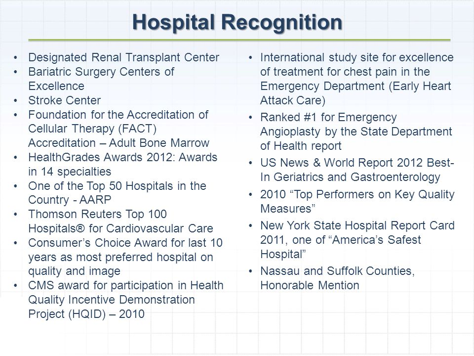 Designated Renal Transplant Center Bariatric Surgery Centers of Excellence Stroke Center Foundation for the Accreditation of Cellular Therapy (FACT) Accreditation – Adult Bone Marrow HealthGrades Awards 2012: Awards in 14 specialties One of the Top 50 Hospitals in the Country - AARP Thomson Reuters Top 100 Hospitals® for Cardiovascular Care Consumers Choice Award for last 10 years as most preferred hospital on quality and image CMS award for participation in Health Quality Incentive Demonstration Project (HQID) – 2010 International study site for excellence of treatment for chest pain in the Emergency Department (Early Heart Attack Care) Ranked #1 for Emergency Angioplasty by the State Department of Health report US News & World Report 2012 Best- In Geriatrics and Gastroenterology 2010 Top Performers on Key Quality Measures New York State Hospital Report Card 2011, one of Americas Safest Hospital Nassau and Suffolk Counties, Honorable Mention Hospital Recognition
