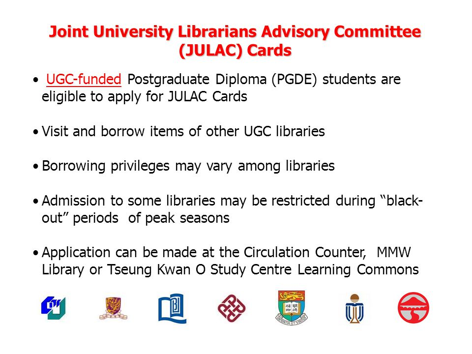 Joint University Librarians Advisory Committee (JULAC) Cards UGC-funded Postgraduate Diploma (PGDE) students are eligible to apply for JULAC Cards Visit and borrow items of other UGC libraries Borrowing privileges may vary among libraries Admission to some libraries may be restricted during black- out periods of peak seasons Application can be made at the Circulation Counter, MMW Library or Tseung Kwan O Study Centre Learning Commons