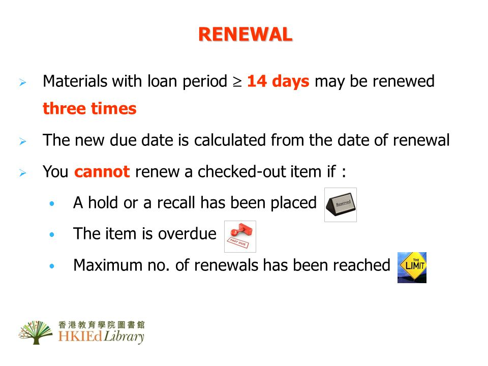 Materials with loan period 14 days may be renewed three times The new due date is calculated from the date of renewal You cannot renew a checked-out item if : A hold or a recall has been placed The item is overdue Maximum no.