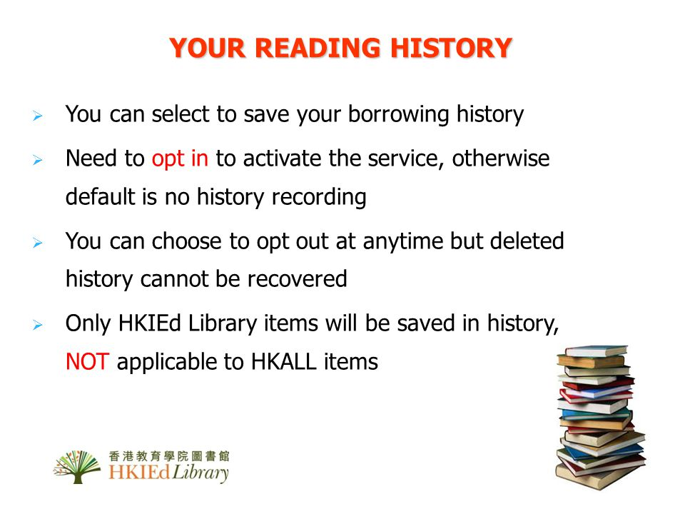 You can select to save your borrowing history Need to opt in to activate the service, otherwise default is no history recording You can choose to opt out at anytime but deleted history cannot be recovered Only HKIEd Library items will be saved in history, NOT applicable to HKALL items YOUR READING HISTORY