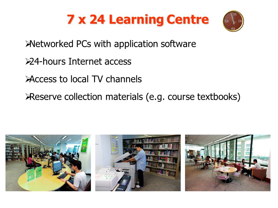 7 x 24 Learning Centre Networked PCs with application software 24-hours Internet access Access to local TV channels Reserve collection materials (e.g.