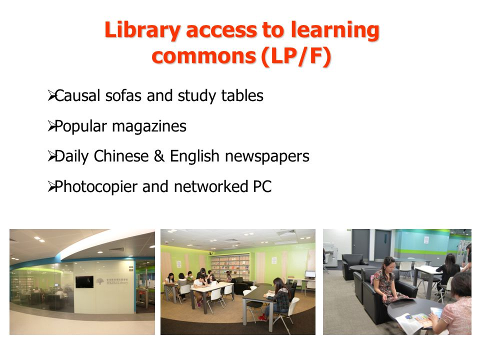 Library access to learning commons (LP/F) Causal sofas and study tables Popular magazines Daily Chinese & English newspapers Photocopier and networked PC