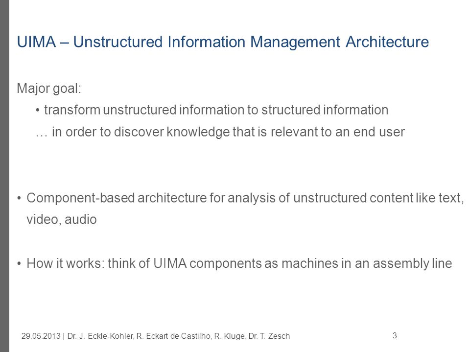 add-on for UIMA simplifying typical development tasks for instance: consistency with XML descriptor files component configuration (shared) resource management CAS/JCas access Component base classes @ConfigurationParameter annotation Factories http://code.google.com/p/uimafit/ uimaFIT 24 29.05.2013 | Dr.