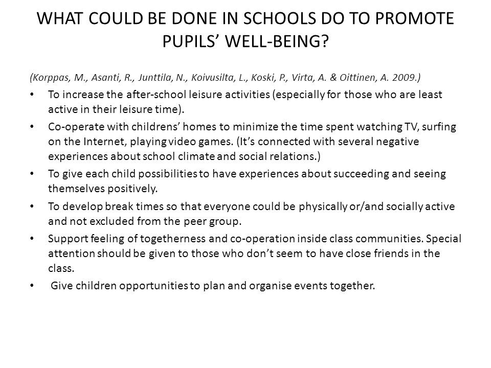 WHAT COULD BE DONE IN SCHOOLS DO TO PROMOTE PUPILS WELL-BEING? (Korppas, M., Asanti, R., Junttila, N., Koivusilta, L., Koski, P., Virta, A. & Oittinen