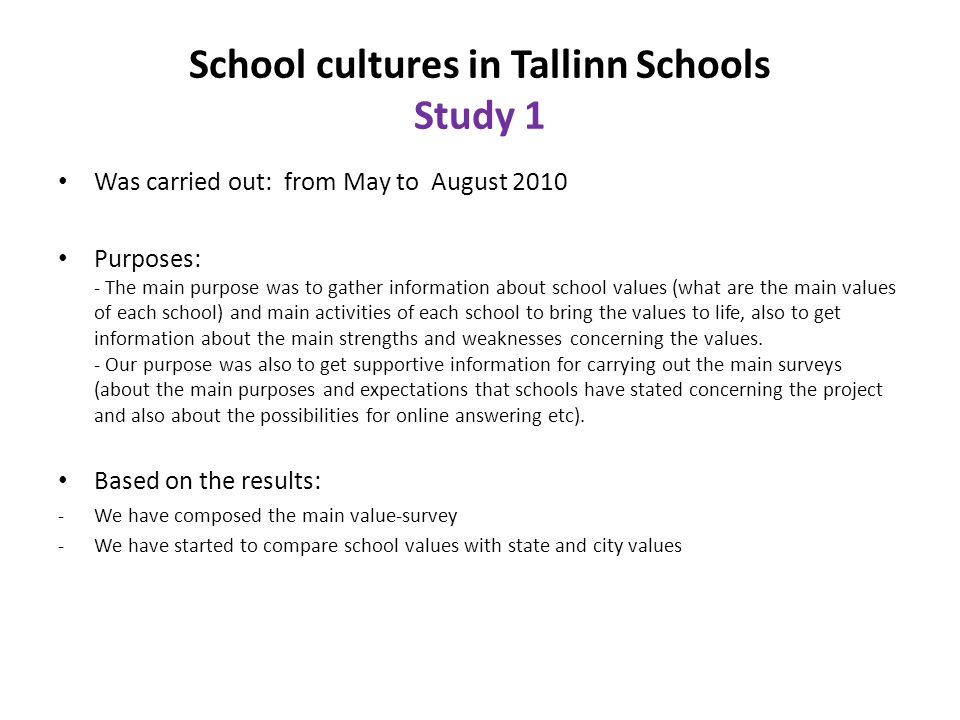 School cultures in Tallinn Schools Study 1 Was carried out: from May to August 2010 Purposes: - The main purpose was to gather information about schoo